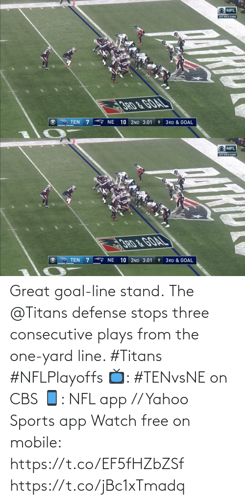 stand: O NFL  AFC WILD CARD  3RD &GOAL  A NE  10 2ND 3:01  TEN  3RD & GOAL   O NFL  AFC WILD CARD  10 2ND 3:01  TEN  NE  3RD & GOAL Great goal-line stand.  The @Titans defense stops three consecutive plays from the one-yard line. #Titans #NFLPlayoffs  📺: #TENvsNE on CBS 📱: NFL app // Yahoo Sports app Watch free on mobile: https://t.co/EF5fHZbZSf https://t.co/jBc1xTmadq