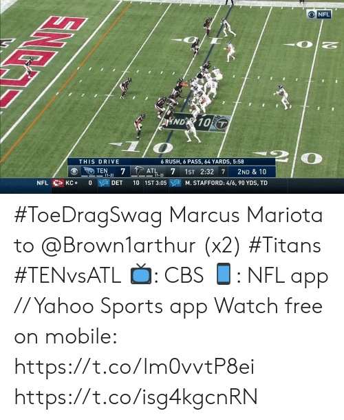 marcus mariota: O NFL  AND& 10 T  THIS DRIVE  6 RUSH, 6 PASS, 64 YARDS, 5:58  7 ATL  TEN  (1-2)  1ST 2:32 7  2ND & 10  (1-2  DET  M. STAFFORD: 4/6, 90 YDS, TD  КС  10 1ST 3:05  NFL  0  EING #ToeDragSwag Marcus Mariota to @Brown1arthur (x2) #Titans #TENvsATL  📺: CBS 📱: NFL app // Yahoo Sports app Watch free on mobile: https://t.co/lm0vvtP8ei https://t.co/isg4kgcnRN