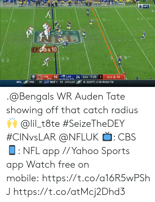 phi: O NFL  LEB4H&10  E CIN  10  24 4TH 7:25 1  LAR  4TH & 10  (0-7)  14-3)  BUF 13 4TH 6:01  NFL  PHI  31  B. SCOTT: 4 YD RUSH TD .@Bengals WR Auden Tate showing off that catch radius 🙌 @lil_t8te #SeizeTheDEY #CINvsLAR @NFLUK  📺: CBS 📱: NFL app // Yahoo Sports app Watch free on mobile: https://t.co/a16R5wPShJ https://t.co/atMcj2Dhd3