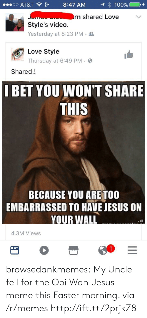 Jesus Meme: o o  AT&T  8:47 AM  : 100% C +  rn shared Love  Style's video.  Yesterday at 8:23 PM .  Love Style  Thursday at 6:49 PM.  Shared.!  I BET YOU WON'T SHARE  THIS  BECAUSE YOU ARE TOO  EMBARRASSED TO HAVE JESUS ON  YOUR WALL  4.3M Views browsedankmemes: My Uncle fell for the Obi Wan-Jesus meme this Easter morning. via /r/memes http://ift.tt/2prjkZ8