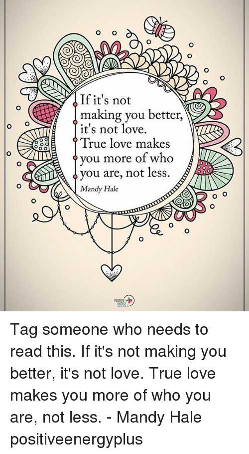 ةة: o O  If it's not  making you better,  it's not love.  88  True love makes  ? you more of who  ^ you are, not less.  Mandy Hale Tag someone who needs to read this. If it's not making you better, it's not love. True love makes you more of who you are, not less. - Mandy Hale positiveenergyplus