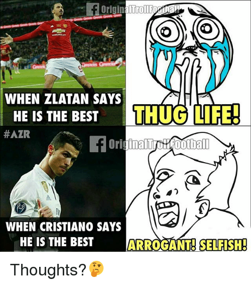 Thugs Life: O O  WHEN ZLATAN SAYS  HE IS THE BEST  THUG LIFE!  #AZR  WHEN CRISTIANO SAYS  HE IS THE BEST  ARROGANT SELFISH! Thoughts?🤔