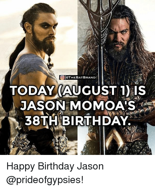 Birthday, Memes, and Happy Birthday: O OTHEBATBRAND  TODAY(AUGUST DIS  JASON MOMOA'S  38TH BIRTHDAY Happy Birthday Jason @prideofgypsies!