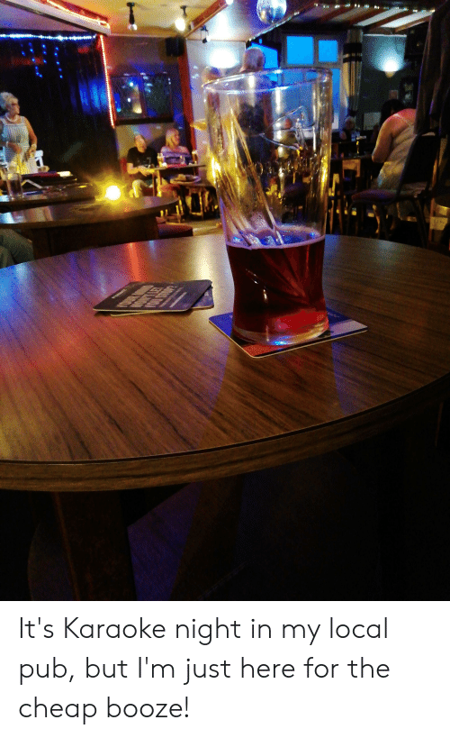 Im Just Here For The: O  OW  MOA It's Karaoke night in my local pub, but I'm just here for the cheap booze!