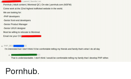 Comfortable, Family, and Friends: o | parent | favorite | on  Pornhub | Adult content | Montreal QC On-site l pornhub.com (NSFW)  Come work at the 22nd highest trafficked website in the world.  We are looking for:  -PHP developers  -Senior front-end developers  -Senior Product Manager  -Senior UI/UX designer  Must be willing to relocate to Montreal.  Email me your CV:  Ll  I'm interested but I don't think l'd be comfortable telling my friends and family that's what I do all day  That is understandable. I don't think I would be comfortable telling my family that I develop PHP either. Pornhub.