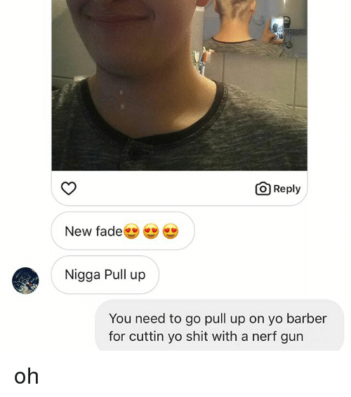 nerf gun: O Reply  New fade  Nigga Pull up  You need to go pull up on yo barber  for cuttin yo shit with a nerf gun oh