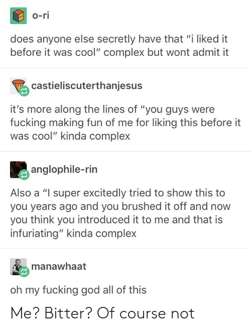 "Complex, Fucking, and God: o-ri  does anyone else secretly have that ""i liked it  before it was cool"" complex but wont admit it  castieliscuterthanjesus  it's more along the lines of ""you guys were  fucking making fun of me for liking this before it  was cool"" kinda complex  anglophile-rin  Also a ""I super excitedly tried to show this to  you years ago and you brushed it off and now  you think you introduced it to me and that is  infuriating"" kinda complex  manawhaat  oh my fucking god all of this Me? Bitter? Of course not"