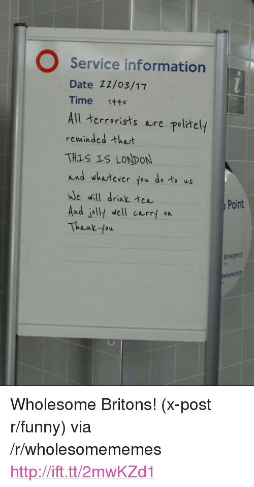 """Drink Tea: O Service information  Date 22/o3/17  Time 1445  All terrorists re pol汁ely  reminded that  TH1S 19 LONDON  and whatever fou do to us  we will drink tea  And jolly well currt on  Thank fow  Point  Emergen <p>Wholesome Britons! (x-post r/funny) via /r/wholesomememes <a href=""""http://ift.tt/2mwKZd1"""">http://ift.tt/2mwKZd1</a></p>"""