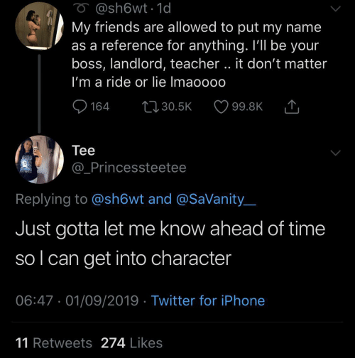 reference: O @sh6wt1d  My friends are allowed to put my name  as a reference for anything. I'll be your  boss, landlord, teacher.. it don't matter  I'm a ride or lie Imaoooo  L130.5K  164  99.8K  Теe  @_Princessteetee  Replying to @sh6wt and @SaVanity  Just gotta let me know ahead of time  sol can get into character  06:47 01/09/2019 Twitter for iPhone  11 Retweets 274 Likes