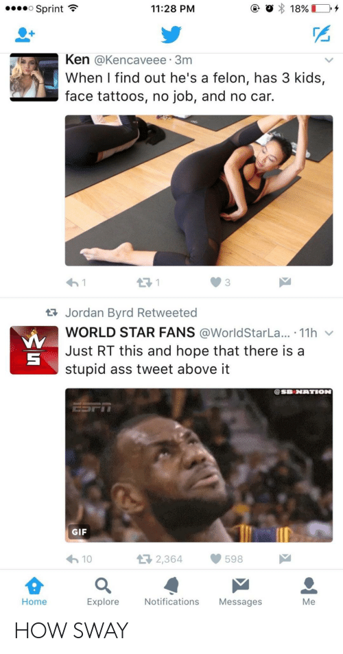 How Sway: o Sprint  11:28 PM  Ken @Kencaveee 3m  When I find out he's a felon, has 3 kids,  face tattoos, no job, and no car.  3  Jordan Byrd Retweeted  WORLD STAR FANS @WorldStarLa...-11h ﹀  Just RT this and hope that there is a  stupid ass tweet above it  @SB NATION  GIF  わ10  2,364598  Home  Explore Notifications Messages  Me HOW SWAY