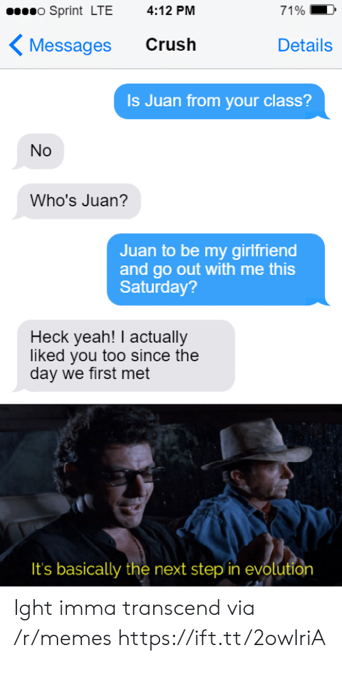 ight: o Sprint LTE  4:12 PM  71%  Crush  Messages  Details  Is Juan from your class?  No  Who's Juan?  Juan to be my girlfriend  and go out with me this  Saturday?  Heck yeah! I actually  liked you too since the  day we first met  It's basically the next step in evolution Ight imma transcend via /r/memes https://ift.tt/2owlriA