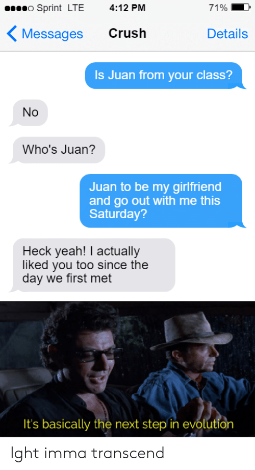 ight: o Sprint LTE  4:12 PM  71%  Crush  Messages  Details  Is Juan from your class?  No  Who's Juan?  Juan to be my girlfriend  and go out with me this  Saturday?  Heck yeah! I actually  liked you too since the  day we first met  It's basically the next step in evolution Ight imma transcend