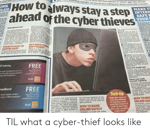 cred: o steal volD  Howtoalways stay astep  ahead of the cyberthieves  oreaching copyright, bu  Ul HUSic free from websites or'torrent apps.  ut you are also making your devices vulnerable to viruses  Not only are  LED  YOUR  WEV aM heard the  FROM PREVIOUS PAGE  nnectthan a laptop and phone, to create an ttachmeneeh  This their own win network and Jure anything, OF D  of the  users tojoin it Oncewhether in an  can then Tablet And sm  eans you should only useshould also be  CREC hst you  baye an thhe nte rep  wih betworks that you recoknise  and Frust. r in doubt, ask the  hop you are in. And if you 're  r unaure, don't use win to connect to  ware develoPe  the internes  instead, use your nections to scces  devices mobile connection.  WHAT SSAFETO  DOINEED  LOOK tot the pudtockt All  are You  THIS Is a must  YOUmr be aware that hleves try people who  to infect computers with viruses.such soe Ug  say  on  or on tablets -youo  the webaites wner has been  erihed 1  eem  2  make surE  your bank s web address  T Infinity  register site names that look very  sirnlar to the correct address, or  sites that are spelled tike real  addresses, but with common  re optic broadband, up to 5x  er than the average speed of  dard UK broadband  tor 6 months  then £15 miornthly  BT Line f15 99  Keep your detalls safe  AGAIN, this msy s®ern like  common sense, but do not shars  og-in details with anybod  sticker attached to the screes  Check your bank  IDEALLY, you should  roadbund FREE  up to 17Mb broadband h to  bank  In addition, if your bas  it, subscribe to a text  service that will sen  weekly or daily balane  BT Line £15  to protect your data and your can crack your password on, say,  computer, it is worth ang Amazon, they will then try your  Make the most ol  HOW TOSHO  antivirus software such as online bank account using the  Avira, whieh is tree and available same password.  from the Play Store and Apple  r broadband  buying a new  perfast router. If  yours is over two  years 