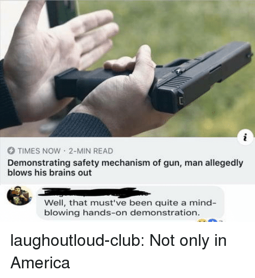 America, Brains, and Club: O TIMES NOW 2-MIN READ  Demonstrating safety mechanism of gun, man allegedly  blows his brains out  Well, that must've been quite a mind-  blowing hands-on demonstration laughoutloud-club:  Not only in America