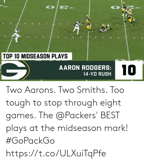 Aaron Rodgers, Memes, and Best: O  TOP 10 MIDSEASON PLAYS  10  AARON RODGERS:  14-YD RUSH Two Aarons.  Two Smiths.  Too tough to stop through eight games.   The @Packers' BEST plays at the midseason mark! #GoPackGo https://t.co/ULXuiTqPfe