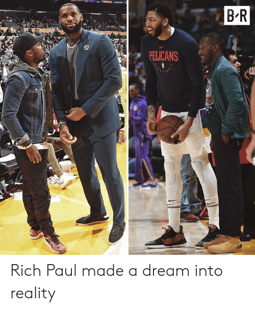 A Dream, Reality, and Dream: o TOSHIRA  B R  PELICANS  ADEE Rich Paul made a dream into reality