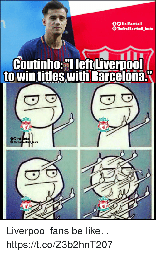 """Trol: O TrollFootball  The TrollFootball_Insta  Coutinho leftLiverpool  towin titles withi Barcelona.""""  LIVERPO0  LIVERPOOL  Trol otba  LIVERPOOL Liverpool fans be like... https://t.co/Z3b2hnT207"""