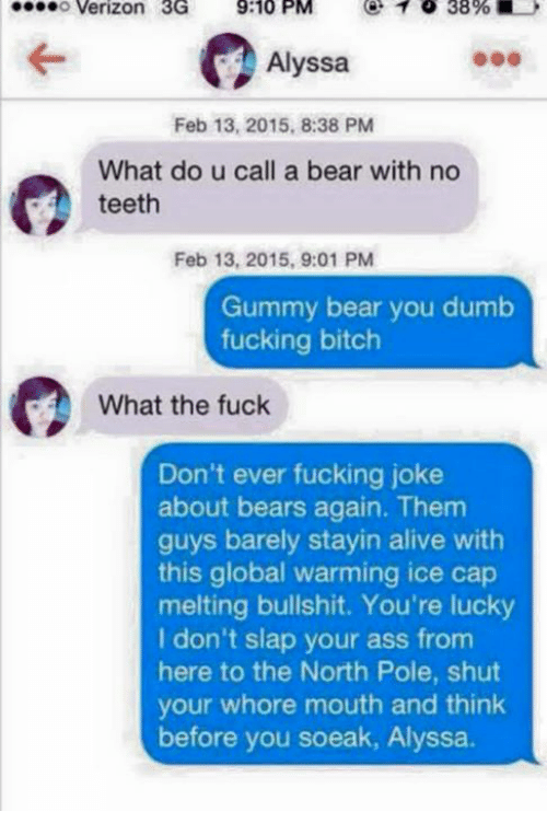 Shut Your Whore Mouth: o Verizon 3G  9:10 PM  1 38%  Alyssa  Feb 13, 2015, 8:38 PM  What do u call a bear with no  teeth  Feb 13, 2015, 9:01 PM  Gummy bear you dumb  fucking bitch  What the fuck  Don't ever fucking joke  about bears again. Them  guys barely stayin alive with  this global warming ice cap  melting bullshit. You're lucky  I don't slap your ass from  here to the North Pole, shut  your whore mouth and think  before you soeak, Alyssa.