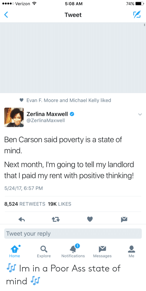 Ass, Ben Carson, and Verizon: o Verizon  5:08 AM  74%- ,  Tweet  Evan F. Moore and Michael Kelly liked  Zerlina Maxw  @ZerlinaMaxwell  Ben Carson said poverty is a state of  mind  Next month, I'm going to tell my landlord  that I paid my rent with positive thinking!  5/24/17, 6:57 PM  8,524 RETWEETS 19K LIKES  Tweet your reply  Home  Explore  Notifications Messages  Me 🎶 Im in a Poor Ass state of mind 🎶