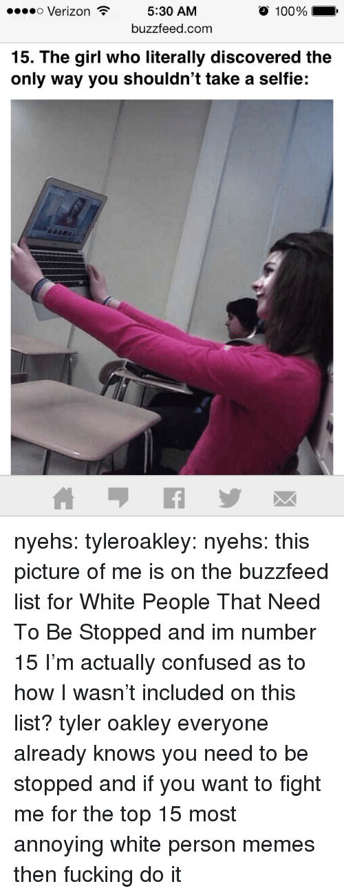 The Buzzfeed: o Verizon 5:30 AM  O 100%  buzzfeed.com  15. The girl who literally discovered the  only way you shouldn't take a selfie: nyehs:  tyleroakley:  nyehs:  this picture of me is on the buzzfeed list for White People That Need To Be Stopped and im number 15  I'm actually confused as to how I wasn't included on this list?  tyler oakley everyone already knows you need to be stopped and if you want to fight me for the top 15 most annoying white person memes then fucking do it
