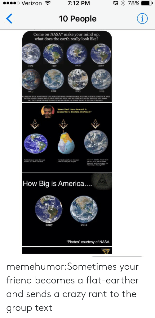 """Flat Earther: o Verizon  78%  7:12 PM  <  10 People  Come on NASA* make your mind up,  what does the earth really look like?  1997  2002  2007  1972  2012  2013  2015  2007  AE OFFICL PRIRFT AS H THE N E AN.RN THE NOR  DESTON HEN SRCAT WATCRTHE ENAND E L THRSNEWR YAL EETE EART SPING  ELY STRLSTYE EAGES S EYALLY EE EE LMEYACTLY  """"Next Fll tell them the earth is  shaped like a Shiitake Mushroom  pscoVR Satelite, Image akn  July 20, 2015, Not an Oblate  Neil DeGrasse Tyson frst says  Earth is an Otiale Spheroid  Nel DeGrasse Tyson then says  Eath is mare pea-shaped  Tal Buiges owng  How Big is America....  2012  2007  """"Photos"""" courtesy of NASA. memehumor:Sometimes your friend becomes a flat-earther and sends a crazy rant to the group text"""