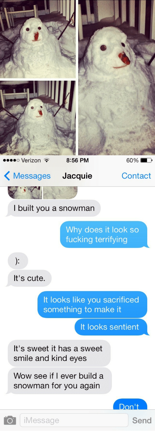 Its Cute: o Verizon .  8:56 PM  60%  Messages Jacquie  Contact  I built you a snowman  Why does it look so  fucking terrifying  It's cute,  It looks like you sacrificed  something to make it  It looks sentient  It's sweet it has a sweet  smile and kind eyes  Wow see if I ever build a  snowman for you again  Don't  Message  Send