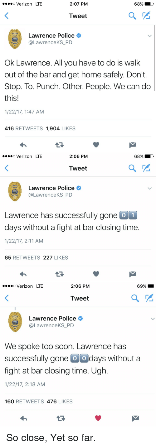 So Close Yet So Far: o Verizon LTE  2:07 PM  Tweet  Lawrence Police  POLICE  @Lawrence KS PD  ARTNE  KS  Ok Lawrence. All you have to do is walk  out of the bar and get home safely. Don't  Stop. To. Punch. Other. People. We can do  this!  1/22/17, 1:47 AM  416  RETWEETS 1,904  LIKES   o Verizon LTE  2:06 PM  Tweet  NNRENCE  Lawrence Police  @Lawrence KS PD  ARTNE  KS  Lawrence has successfully gone  0 1  days without a fight at bar closing time  1/22/17, 2:11 AM  65  RETWEETS  227  LIKES   o Verizon LTE  2:06 PM  Tweet  NNRENCE  Lawrence Police  POLICE  @Lawrence KS PD  ARTNE  KS  We spoke too soon. Lawrence has  successfully gone O O days without a  fight at bar closing time. Ugh  1/22/17, 2:18 AM  160  RETWEETS  476  LIKES So close, Yet so far.