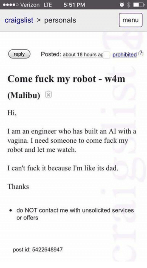 Contact Me With Unsolicited Services Or Offers: o Verizon LTE 5:51 PM  craigslist personals  menu  reply  Posted: about 18 hours ag  prohibited  Come fuck my robot w4m  (Malibu)  Hi  I am an engineer who has built an AI with a  vagina. I need someone to come fuck my  robot and let me watch.  I can't fuck it because I'm like its dad.  Thanks  do NOT contact me with unsolicited services.  or offers  post id: 5422648947