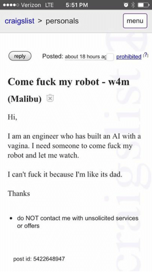 Contact Me With Unsolicited Services Or Offers: o Verizon LTE 5:51 PM  craigslist personals  menu  reply  Posted: about 18 hours ag  prohibited  Come fuck my robot w4m  (Malibu)  Hi  I am an engineer who has built an AI with a  vagina. I need someone to come fuck my  robot and let me watch.  I can't fuck it because I'm like its dad.  Thanks  do NOT contact me with unsolicited services  or offers  post id: 5422648947