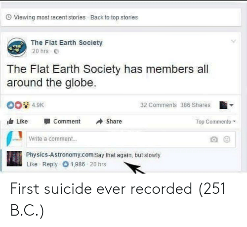 flat earth society: O Viewing most recent stories Back to top stories  The Flat Earth Society  20 hrs E  The Flat Earth Society has members all  around the globe.  00 4.9K  32 Comments 386 Shares  Like  Comment  Share  Top Comments  Write a comment..  Physics-Astronomy.com Say that again, but slowly  Like Reply 01,986 20 hrs First suicide ever recorded (251 B.C.)