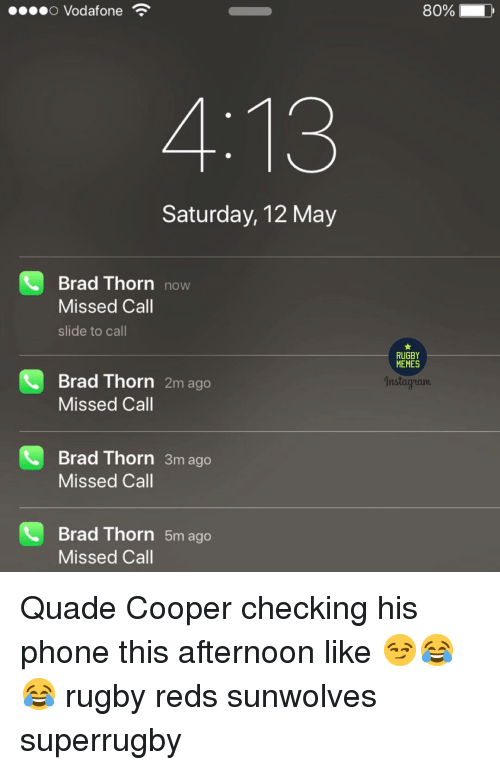 Memes, Phone, and Reds: O Vodafone  80%  4:13  Saturday, 12 May  Brad Thorn now  Missed Call  slide to call  RUGBY  MEMES  Brad Thorn 2m ago  Missed Call  nstagriam  Brad Thorn 3m ago  Missed Call  Brad Thorn 5m ago  Missed Call Quade Cooper checking his phone this afternoon like 😏😂😂 rugby reds sunwolves superrugby