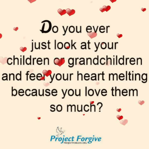 melting: o vou ever  just look at your  children os grandchildren  and feer your heart melting  because you love them  so much?  Project Forgive  PROJECTFORGIVE ORG
