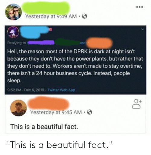 """Beautiful, Twitter, and Business: O  Yesterday at 9:49 AM  and  Replying to  Hell, the reason most of the DPRK is dark at night isn't  because they don't have the power plants, but rather that  they don't need to. Workers aren't made to stay overtime,  there isn't a 24 hour business cycle. Instead, people  sleep.  9:52 PM  Dec 6, 2019  Twitter Web App  Yesterday at 9:45 AM · O  This is a beautiful fact. """"This is a beautiful fact."""""""