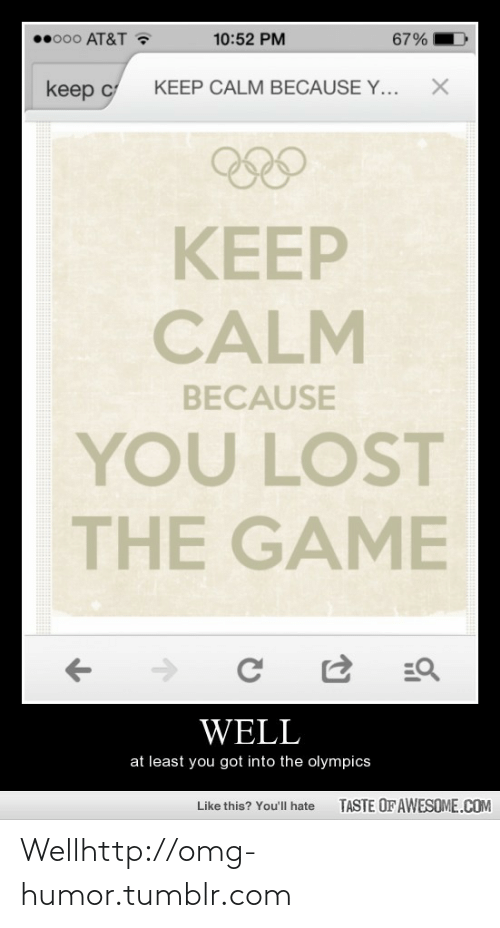 Lost The Game: o00 AT&T ?  10:52 PM  67%  KEEP CALM BECAUSE Y...  keep c  అల  KEEP  CALM  BECAUSE  YOU LOST  THE GAME  =Q  WELL  at least you got into the olympics  TASTE OF AWESOME.COM  Like this? You'll hate Wellhttp://omg-humor.tumblr.com