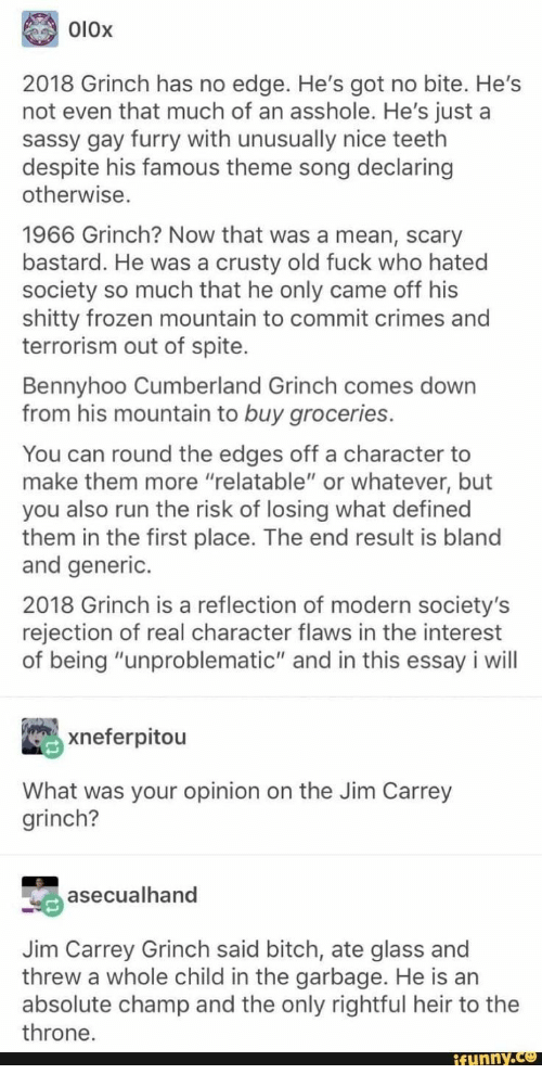 """generic: O10x  2018 Grinch has no edge. He's got no bite. He's  not even that much of an asshole. He's just a  sassy gay furry with unusually nice teeth  despite his famous theme song declaring  otherwise.  1966 Grinch? Now that was a mean, scary  bastard. He was a crusty old fuck who hated  society so much that he only came off his  shitty frozen mountain to commit crimes and  terrorism out of spite.  Bennyhoo Cumberland Grinch comes down  from his mountain to buy groceries.  You can round the edges off a character to  make them more """"relatable"""" or whatever, but  you also run the risk of losing what defined  them in the first place. The end result is bland  and generic.  2018 Grinch is a reflection of modern society's  rejection of real character flaws in the interest  of being """"unproblematic"""" and in this essay i will  xneferpitou  What was your opinion on the Jim Carrey  grinch?  asecualhand  Jim Carrey Grinch said bitch, ate glass and  threw a whole child in the garbage. He is an  absolute champ and the only rightful heir to the  throne.  ifunny.co"""
