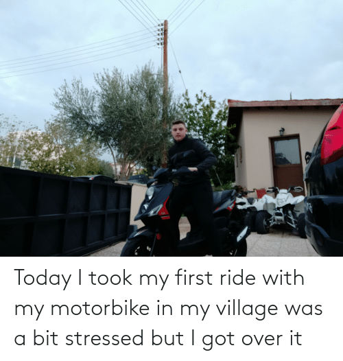 Today, Got, and First: O2 Today I took my first ride with my motorbike in my village was a bit stressed but I got over it