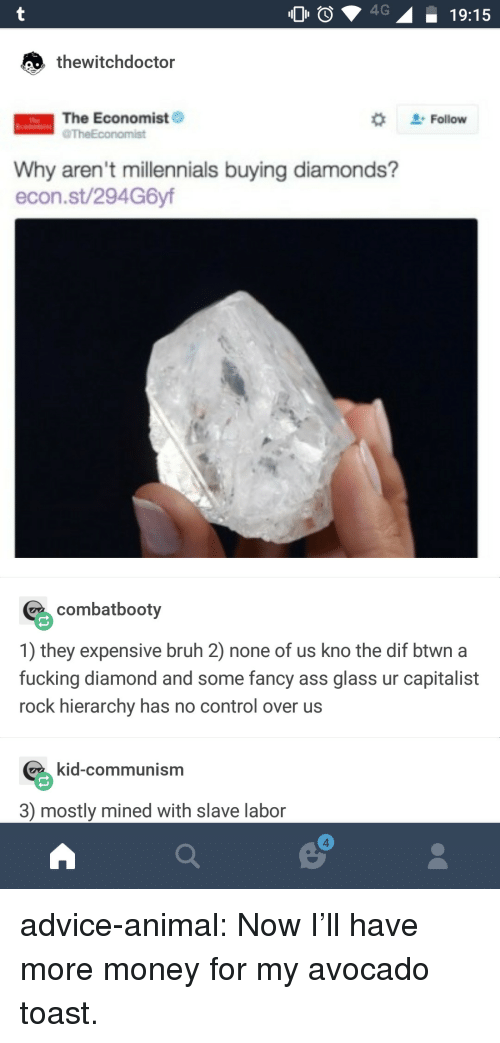 econ: O4  19:15  thewitchdoctor  The Economist  #  . Follow  Ttse  TheEconomist  Why aren't millennials buying diamonds?  econ.st/294G6yf  combatbooty  1) they expensive bruh 2) none of us kno the dif btwn a  fucking diamond and some fancy ass glass ur capitalist  rock hierarchy has no control over us  Kid-communism  3) mostly mined with slave labor  4 advice-animal:  Now I'll have more money for my avocado toast.