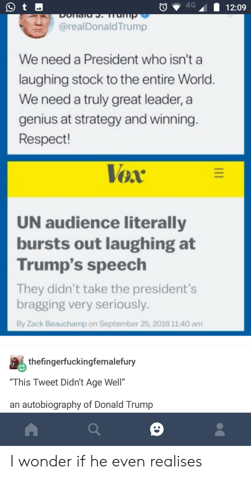 """Autobiography: O4G12:09  @realDonaldTrump  We need a President who isn't a  laughing stock to the entire World.  We need a truly great leader, a  genius at strategy and winning  Respect!  UN audience literally  bursts out laughing at  Trump's speech  They didn't take the president's  bragging very seriously.  By Zack Beauchamp on September 25, 2018 11:40 am  thefingerfuckingfemalefury  """"This Tweet Didn't Age Well""""  an autobiography of Donald Trump I wonder if he even realises"""