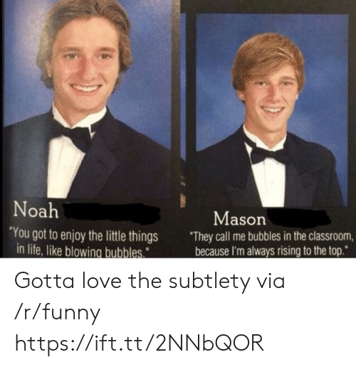 """subtlety: oa  Mason  You got to enjoy the little things They call me bubbles in the classroom,  because I'm always rising to the top.""""  in life, like blowing bubbles Gotta love the subtlety via /r/funny https://ift.tt/2NNbQOR"""