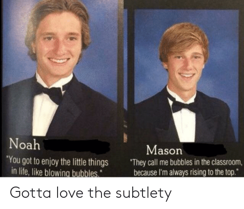 """subtlety: oa  Mason  You got to enjoy the little things They call me bubbles in the classroom,  because I'm always rising to the top.""""  in life, like blowing bubbles Gotta love the subtlety"""