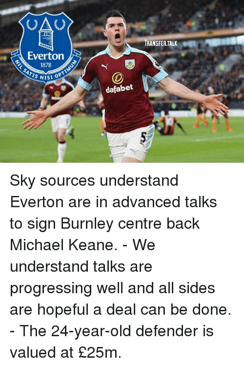 keane: OA  RANSFER.TALK  Everton  1878  ATIS NIS  ISI OPT  dafabet Sky sources understand Everton are in advanced talks to sign Burnley centre back Michael Keane. - We understand talks are progressing well and all sides are hopeful a deal can be done. - The 24-year-old defender is valued at £25m.