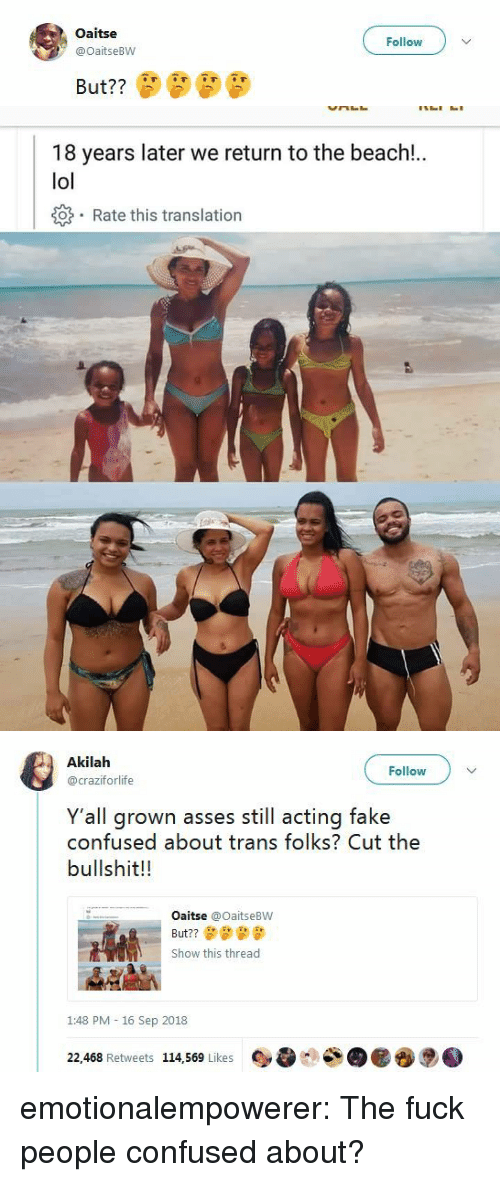 Fuck People: Oaitse  @OaitseBW  Follow   18 years later we return to the beach!.  lol  o Rate this translation   Akilah  @craziforlife  Follow  Y'all grown asses still acting fake  confused about trans folks? Cut the  bullshit!!  Oaitse @OaitseBW  But??  Show this thread  1:48 PM - 16 Sep 2018  22,468 Retweets 114,569 Likes emotionalempowerer: The fuck people confused about?