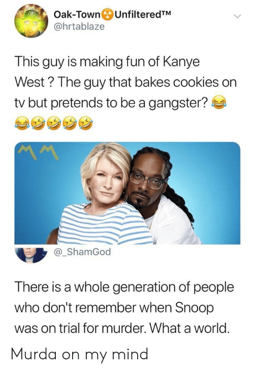 Snoop: Oak-Town UnfilteredTM  @hrtablaze  This guy is making fun of Kanye  West? The guy that bakes cookies on  tv but pretends to be a gangster?  MM  @_ShamGod  There is a whole generation of people  who don't remember when Snoop  was on trial for murder. What a world Murda on my mind