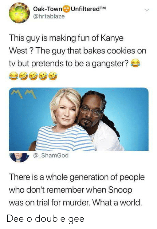 Kanye West: Oak-Town UnfilteredTM  @hrtablaze  This guy is making fun of Kanye  West? The guy that bakes cookies on  tv but pretends to be a gangster?  ShamGod  There is a whole generation of people  who don't remember when Snoop  was on trial for murder. What a world.  0 Dee o double gee