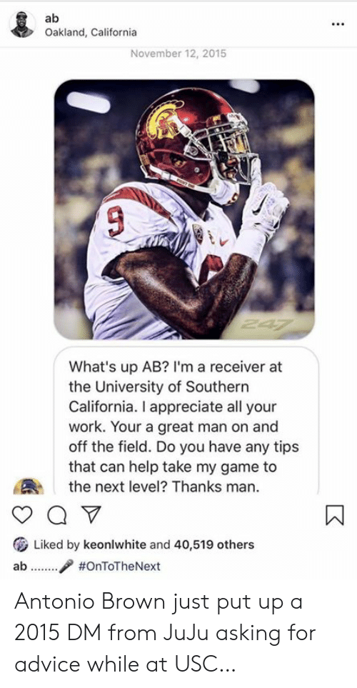 oakland: Oakland, California  November 12, 2015  What's up AB? I'm a receiver at  the University of Southern  California. I appreciate all your  work. Your a great man on and  off the field. Do you have any tips  that can help take my game to  the next level? Thanks man.  ( Liked by keonlwhite and 40,519 others  ab / Antonio Brown just put up a 2015 DM from JuJu asking for advice while at USC…