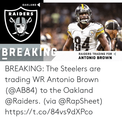 oakland: OAKLAND  RAIDERS  94  BREAKING  RAIDERS TRADING FOR  ANTONIO BROWN BREAKING: The Steelers are trading WR Antonio Brown (@AB84) to the Oakland @Raiders.  (via @RapSheet) https://t.co/84vs9dXPco