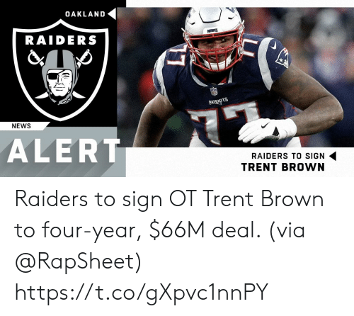 oakland: OAKLAND  RAIDERS  PAT  NEWS  ALERT  RAIDERS TO SIGN  TRENT BROWN Raiders to sign OT Trent Brown to four-year, $66M deal. (via @RapSheet) https://t.co/gXpvc1nnPY