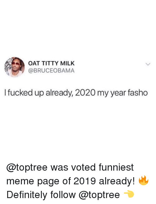 Definitely, Meme, and Memes: OAT TITTY MILK  @BRUCEOBAMA  I fucked up already, 2020 my year fasho @toptree was voted funniest meme page of 2019 already! 🔥 Definitely follow @toptree 👈