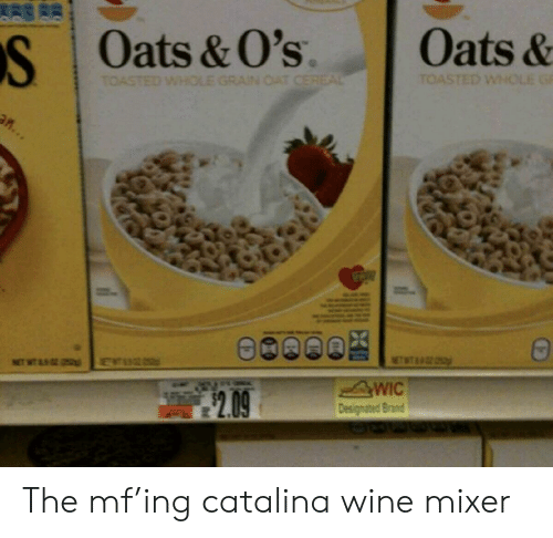 catalina wine mixer: Oats&  Oats &O's  S  TOASTED WHOLE G  TOASTED WHOLE GRAIN CAT CEREAL  an...  NETWT  WIC  Designated Brand  NT WT  2.09 The mf'ing catalina wine mixer
