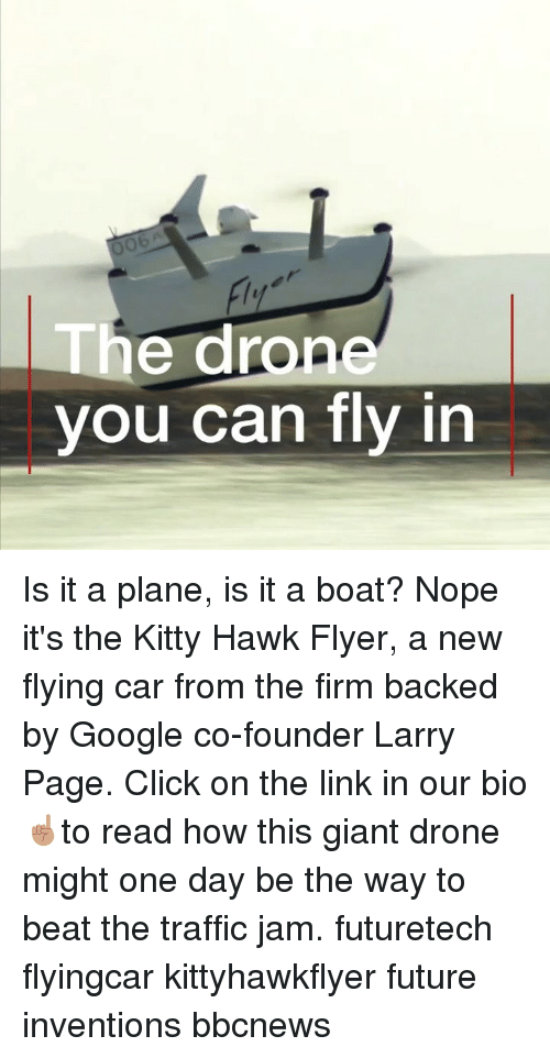 Click, Drone, and Future: Ob  he drone  you can fly in Is it a plane, is it a boat? Nope it's the Kitty Hawk Flyer, a new flying car from the firm backed by Google co-founder Larry Page. Click on the link in our bio ☝🏽to read how this giant drone might one day be the way to beat the traffic jam. futuretech flyingcar kittyhawkflyer future inventions bbcnews